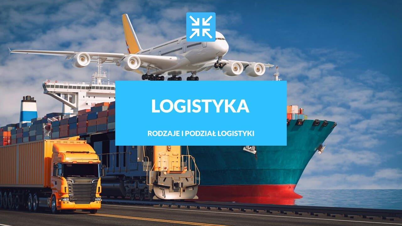 Logistyka - co to jest, rodzaje i podział