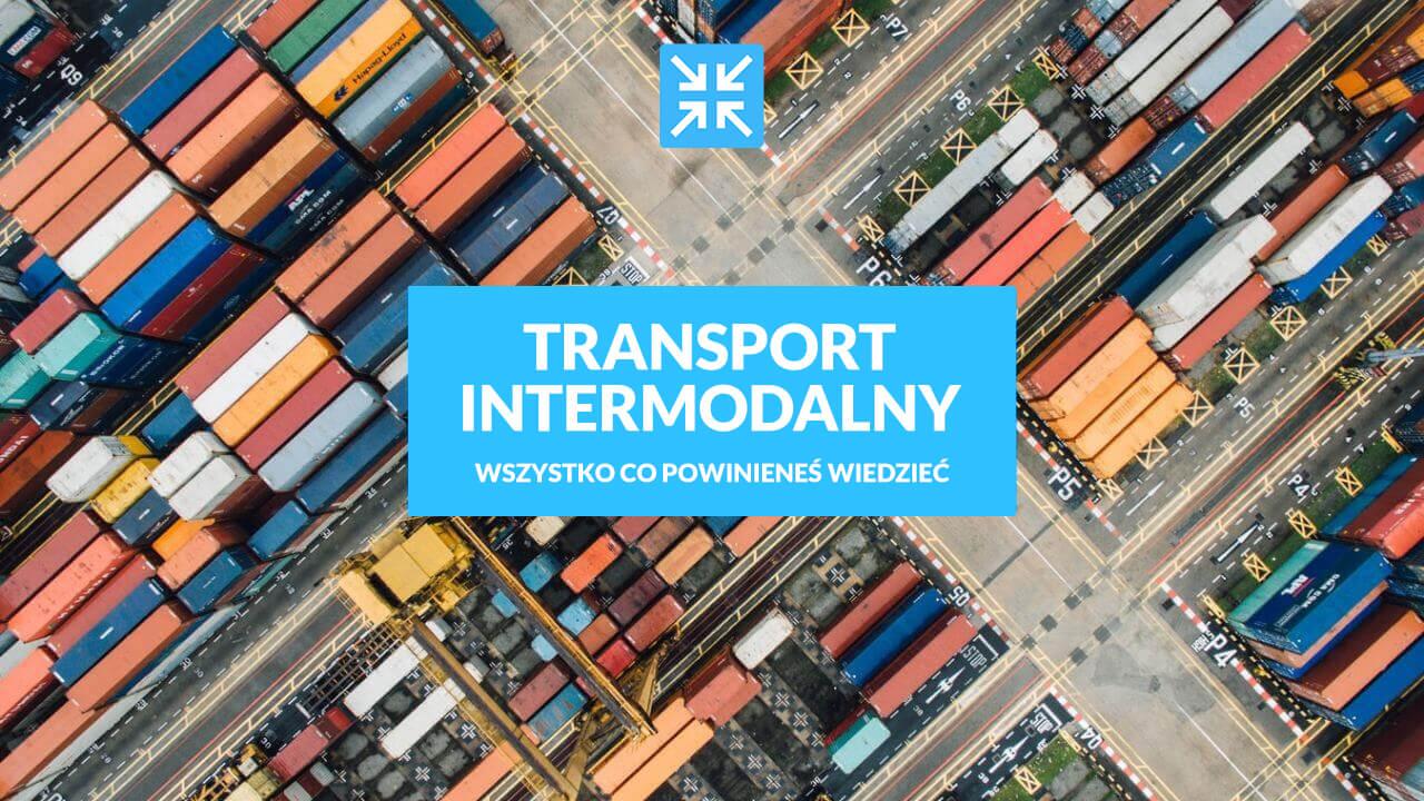 Transport intermodalny - wszystko co powinieneś wiedzieć